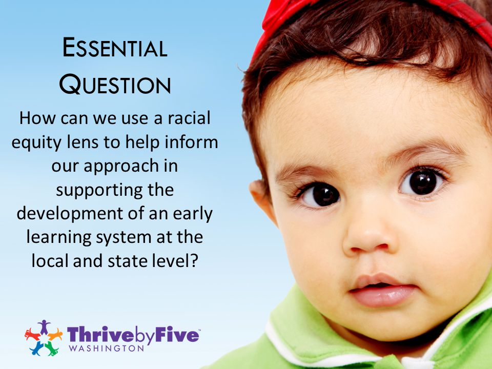 E SSENTIAL Q UESTION How can we use a racial equity lens to help inform our approach in supporting the development of an early learning system at the local and state level