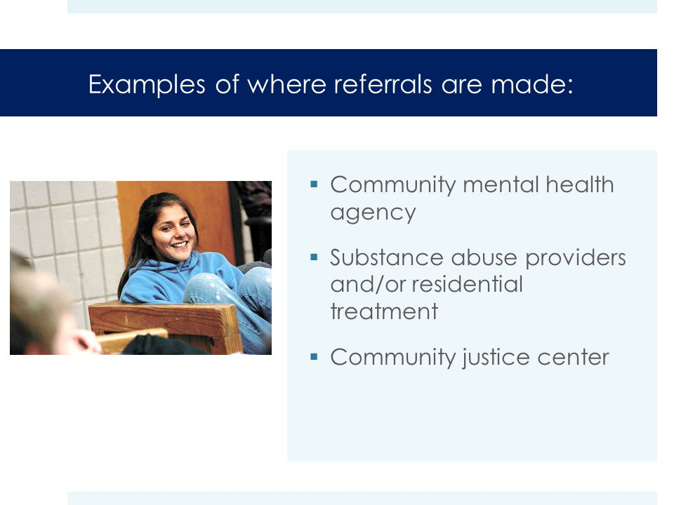 Examples of where referrals are made:  Community mental health agency  Substance abuse providers and/or residential treatment  Community justice center