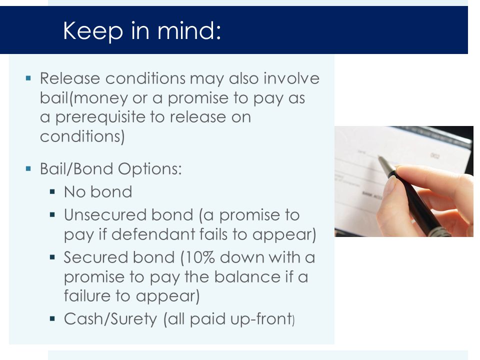 Keep in mind:  Release conditions may also involve bail(money or a promise to pay as a prerequisite to release on conditions)  Bail/Bond Options:  No bond  Unsecured bond (a promise to pay if defendant fails to appear)  Secured bond (10% down with a promise to pay the balance if a failure to appear)  Cash/Surety (all paid up-front )