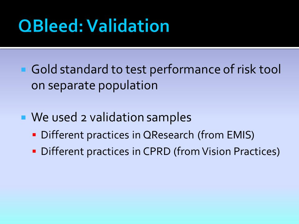  Gold standard to test performance of risk tool on separate population  We used 2 validation samples  Different practices in QResearch (from EMIS)  Different practices in CPRD (from Vision Practices)