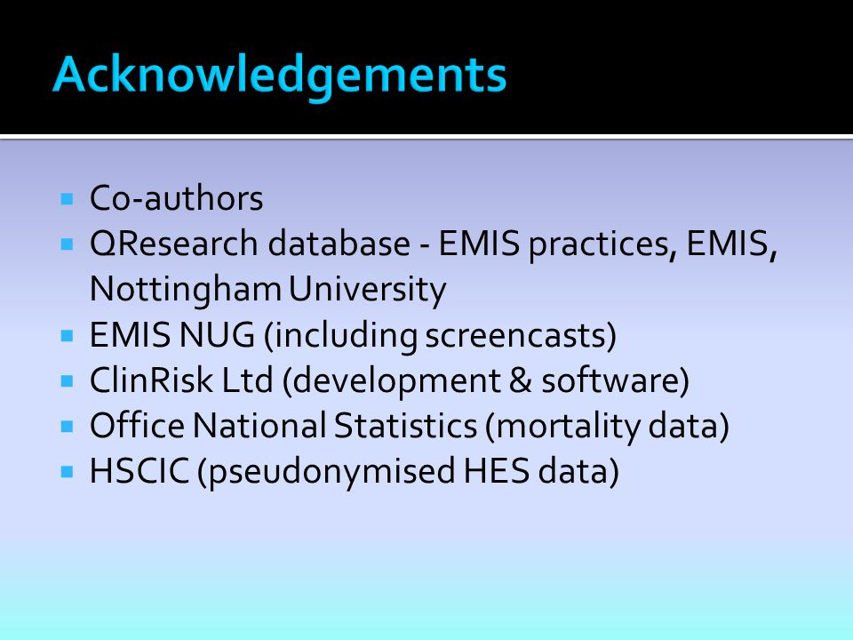  Co-authors  QResearch database - EMIS practices, EMIS, Nottingham University  EMIS NUG (including screencasts)  ClinRisk Ltd (development & software)  Office National Statistics (mortality data)  HSCIC (pseudonymised HES data)