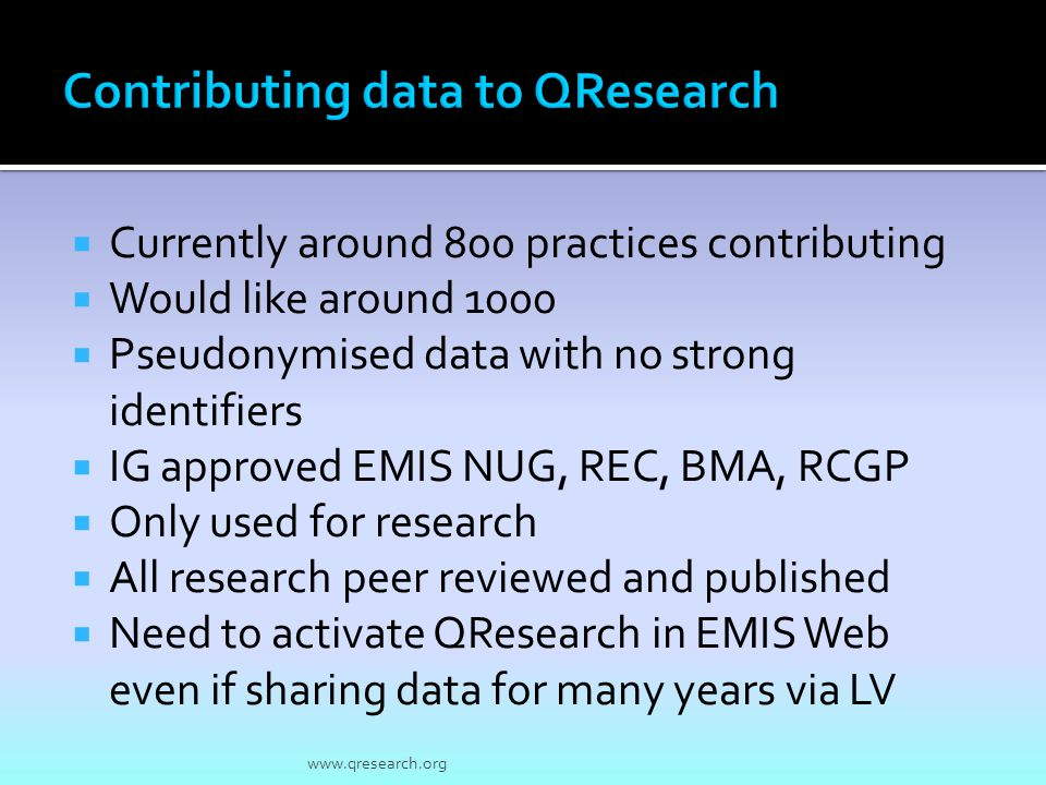  Currently around 800 practices contributing  Would like around 1000  Pseudonymised data with no strong identifiers  IG approved EMIS NUG, REC, BMA, RCGP  Only used for research  All research peer reviewed and published  Need to activate QResearch in EMIS Web even if sharing data for many years via LV www.qresearch.org