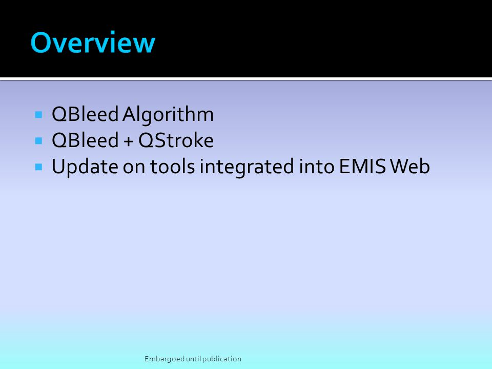  QBleed Algorithm  QBleed + QStroke  Update on tools integrated into EMIS Web Embargoed until publication