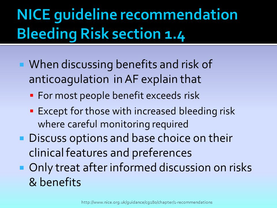  When discussing benefits and risk of anticoagulation in AF explain that  For most people benefit exceeds risk  Except for those with increased bleeding risk where careful monitoring required  Discuss options and base choice on their clinical features and preferences  Only treat after informed discussion on risks & benefits http://www.nice.org.uk/guidance/cg180/chapter/1-recommendations