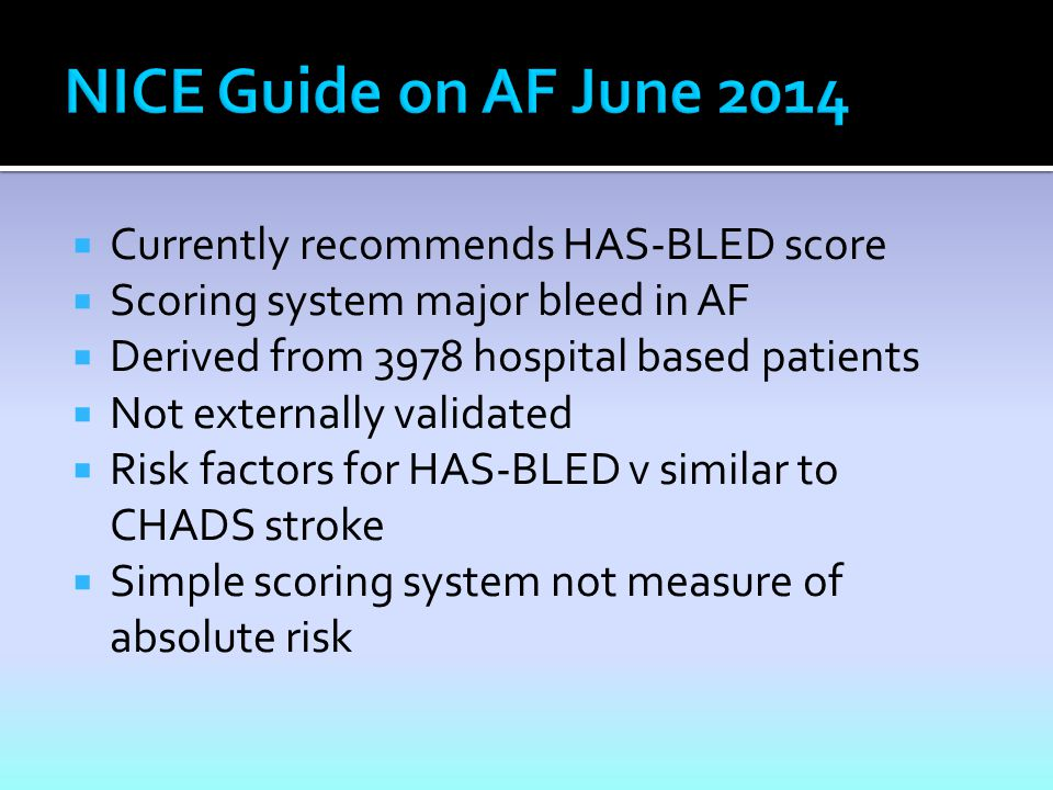  Currently recommends HAS-BLED score  Scoring system major bleed in AF  Derived from 3978 hospital based patients  Not externally validated  Risk factors for HAS-BLED v similar to CHADS stroke  Simple scoring system not measure of absolute risk