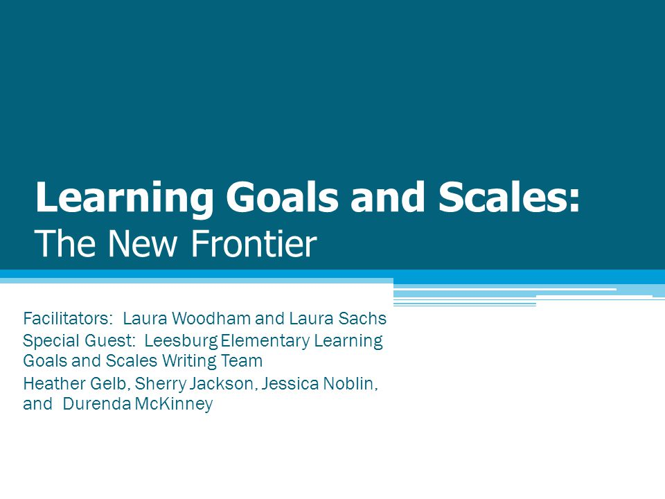 Learning Goals and Scales: The New Frontier Facilitators: Laura Woodham and Laura Sachs Special Guest: Leesburg Elementary Learning Goals and Scales Writing Team Heather Gelb, Sherry Jackson, Jessica Noblin, and Durenda McKinney