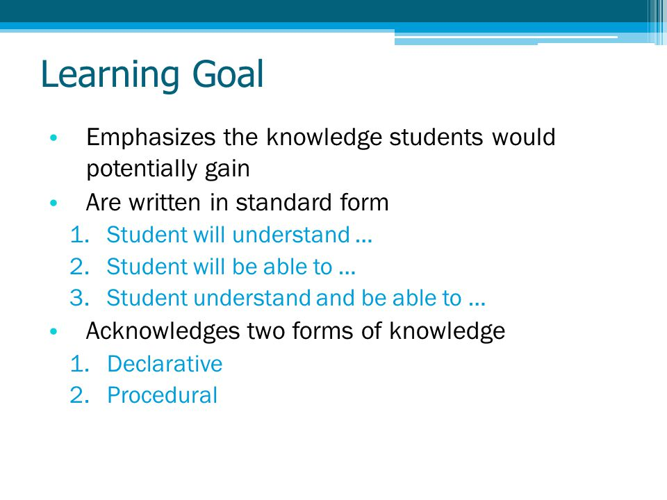 Learning Goal Emphasizes the knowledge students would potentially gain Are written in standard form 1.Student will understand … 2.Student will be able to … 3.Student understand and be able to … Acknowledges two forms of knowledge 1.Declarative 2.Procedural