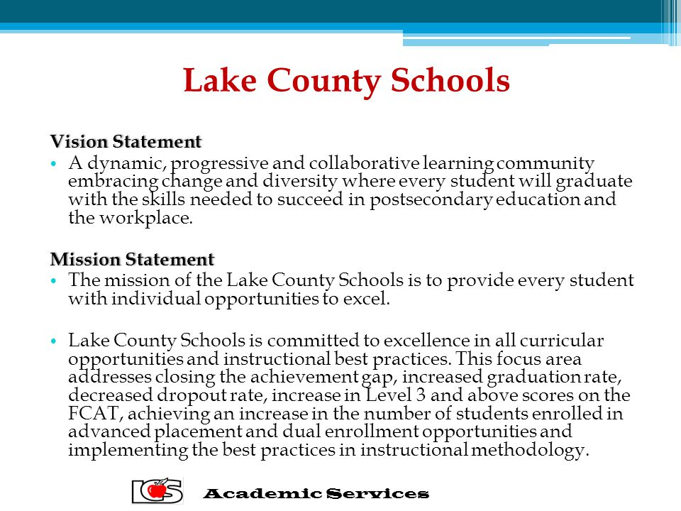 Lake County Schools Vision StatementVision Statement A dynamic, progressive and collaborative learning community embracing change and diversity where every student will graduate with the skills needed to succeed in postsecondary education and the workplace.