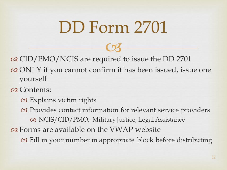   CID/PMO/NCIS are required to issue the DD 2701  ONLY if you cannot confirm it has been issued, issue one yourself  Contents:  Explains victim rights  Provides contact information for relevant service providers  NCIS/CID/PMO, Military Justice, Legal Assistance  Forms are available on the VWAP website  Fill in your number in appropriate block before distributing 12 DD Form 2701