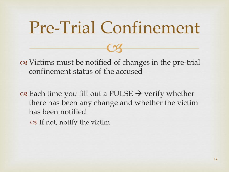   Victims must be notified of changes in the pre-trial confinement status of the accused  Each time you fill out a PULSE  verify whether there has been any change and whether the victim has been notified  If not, notify the victim 14 Pre-Trial Confinement