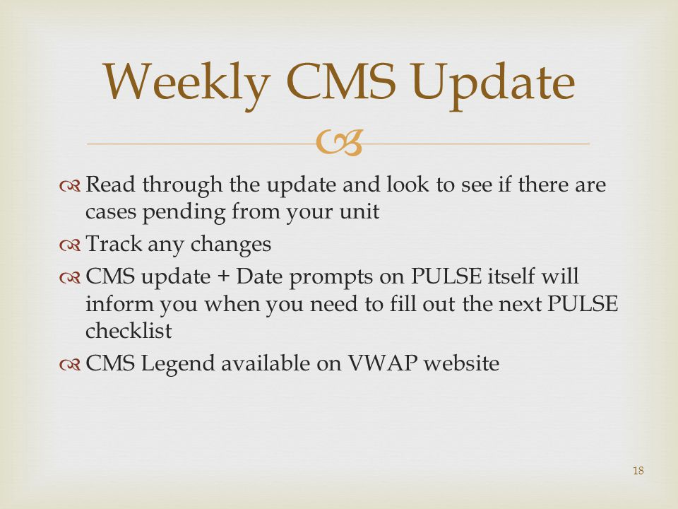   Read through the update and look to see if there are cases pending from your unit  Track any changes  CMS update + Date prompts on PULSE itself will inform you when you need to fill out the next PULSE checklist  CMS Legend available on VWAP website 18 Weekly CMS Update