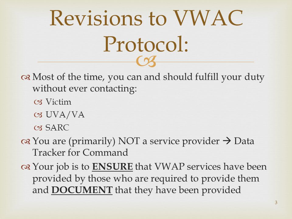   Most of the time, you can and should fulfill your duty without ever contacting:  Victim  UVA/VA  SARC  You are (primarily) NOT a service provider  Data Tracker for Command  Your job is to ENSURE that VWAP services have been provided by those who are required to provide them and DOCUMENT that they have been provided 3 Revisions to VWAC Protocol:
