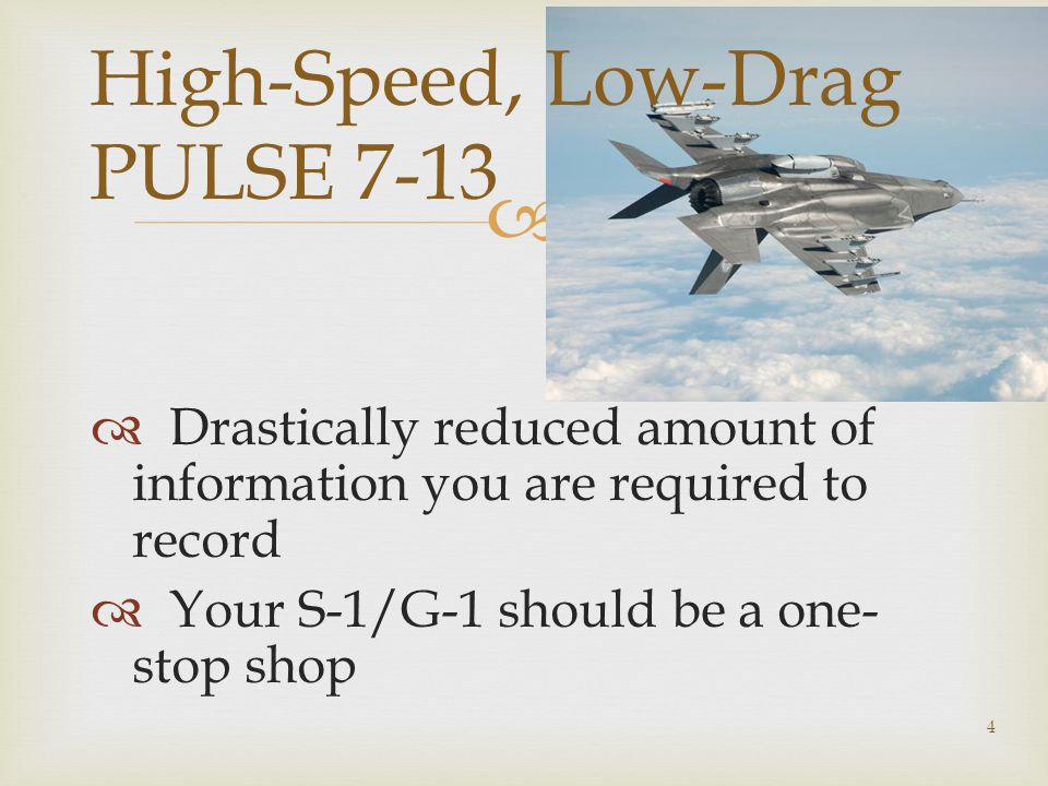   Drastically reduced amount of information you are required to record  Your S-1/G-1 should be a one- stop shop 4 High-Speed, Low-Drag PULSE 7-13