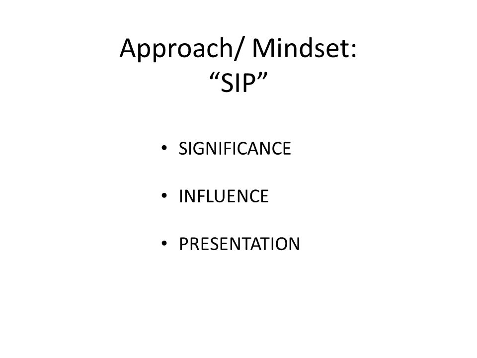 "Approach/ Mindset: ""SIP"" SIGNIFICANCE INFLUENCE PRESENTATION"
