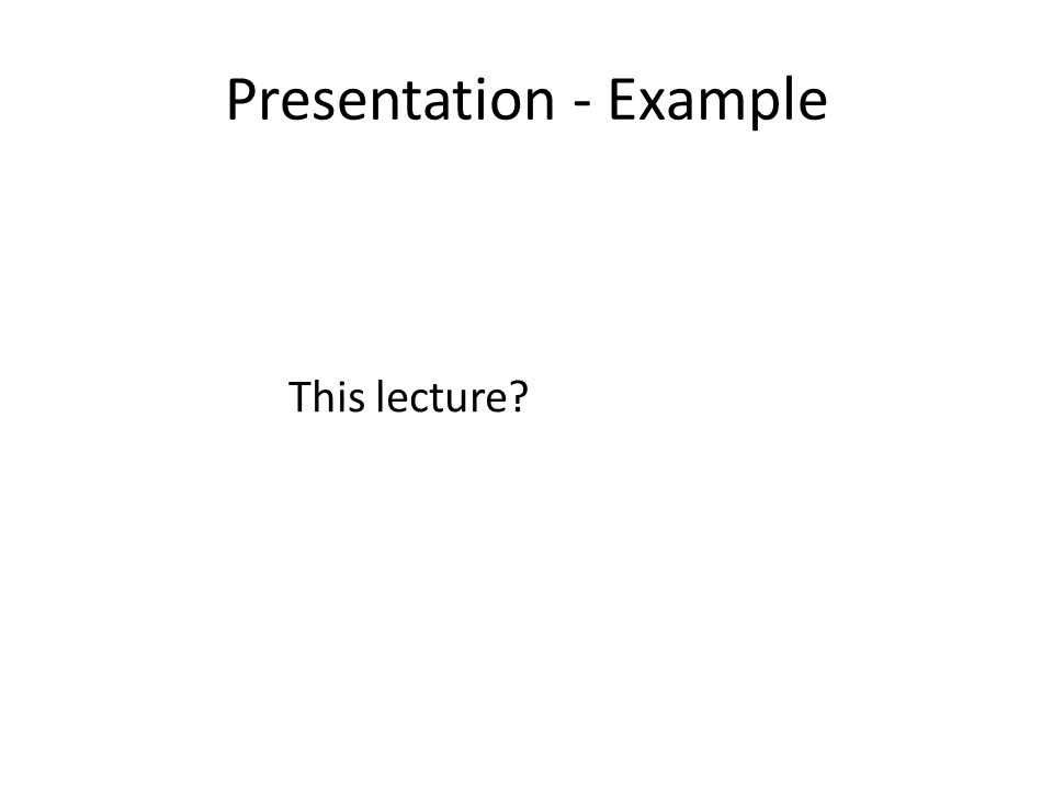 Presentation - Example This lecture?