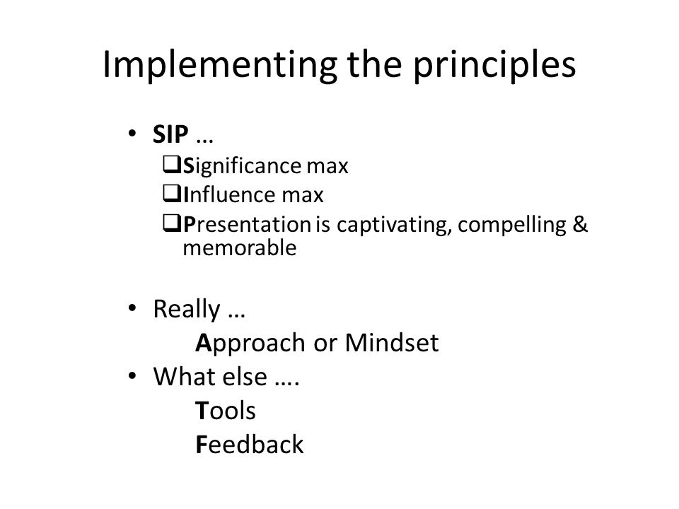 Implementing the principles SIP …  Significance max  Influence max  Presentation is captivating, compelling & memorable Really … Approach or Mindse