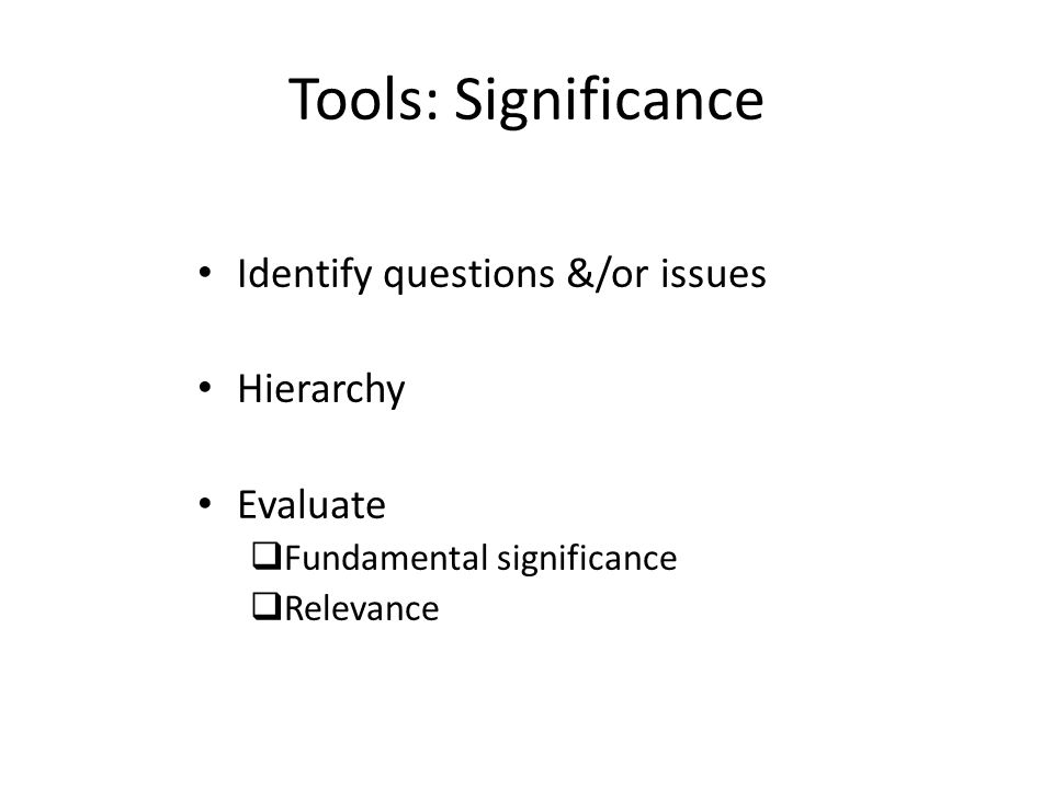 Tools: Significance Identify questions &/or issues Hierarchy Evaluate  Fundamental significance  Relevance