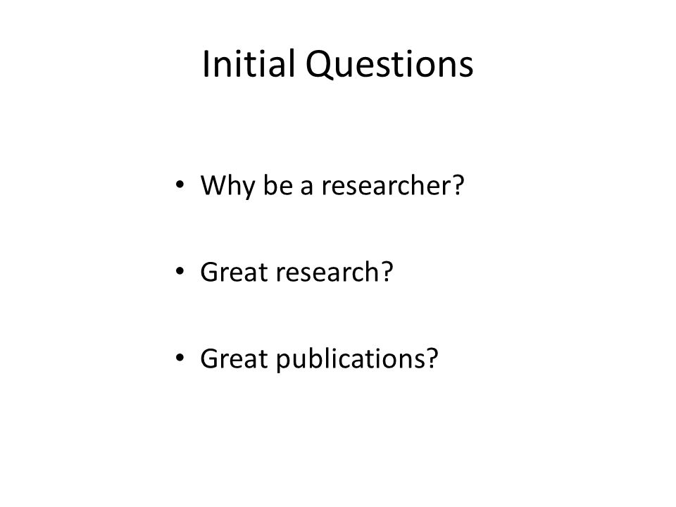 Initial Questions Why be a researcher? Great research? Great publications?