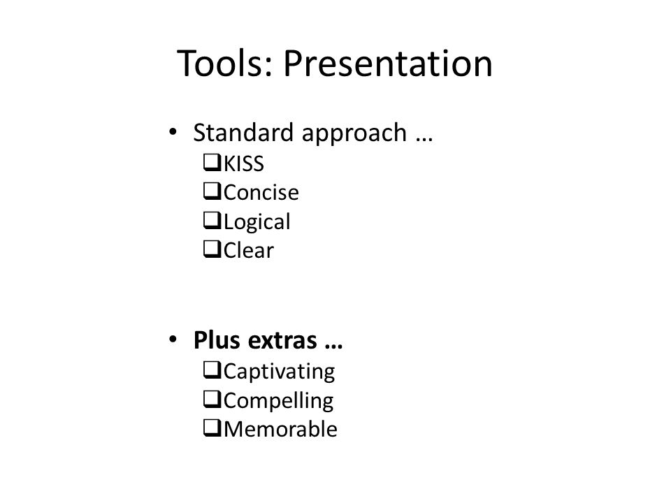 Tools: Presentation Standard approach …  KISS  Concise  Logical  Clear Plus extras …  Captivating  Compelling  Memorable
