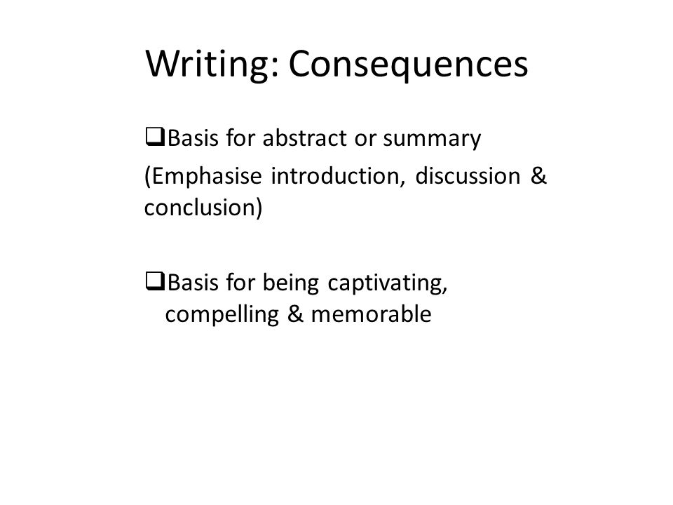 Writing: Consequences  Basis for abstract or summary (Emphasise introduction, discussion & conclusion)  Basis for being captivating, compelling & me