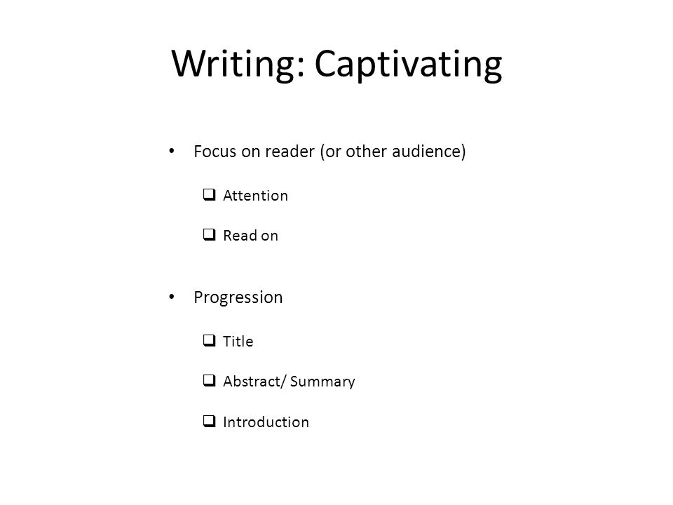 Writing: Captivating Focus on reader (or other audience)  Attention  Read on Progression  Title  Abstract/ Summary  Introduction
