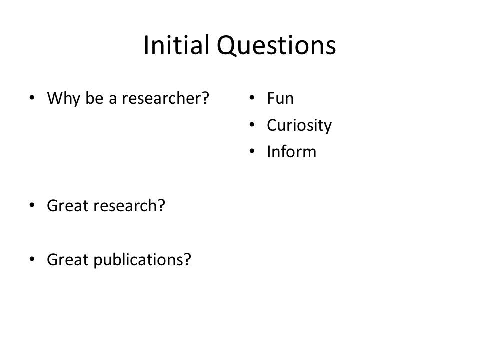 Initial Questions Why be a researcher? Great research? Great publications? Fun Curiosity Inform