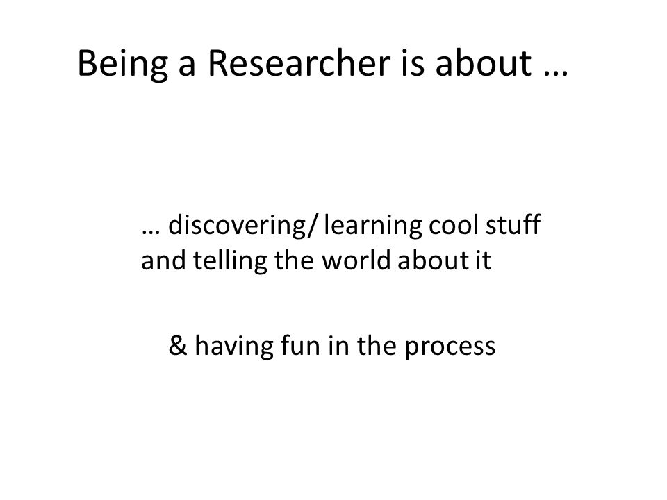 Being a Researcher is about … … discovering/ learning cool stuff and telling the world about it & having fun in the process