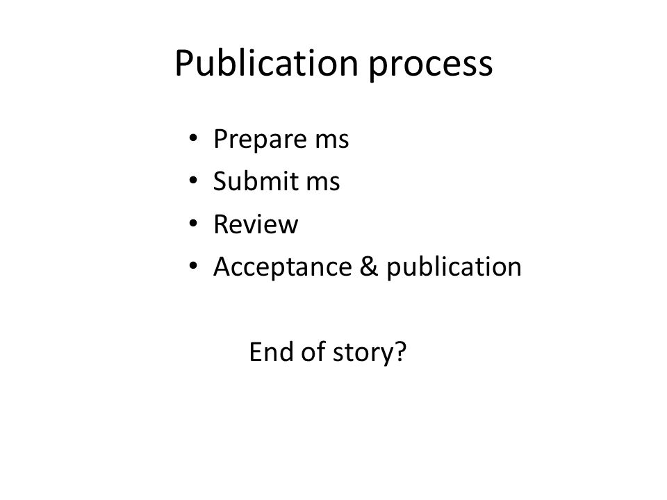 Publication process Prepare ms Submit ms Review Acceptance & publication End of story?