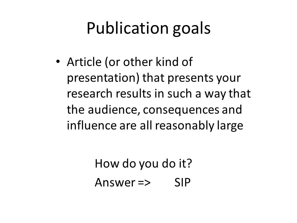Publication goals Article (or other kind of presentation) that presents your research results in such a way that the audience, consequences and influe