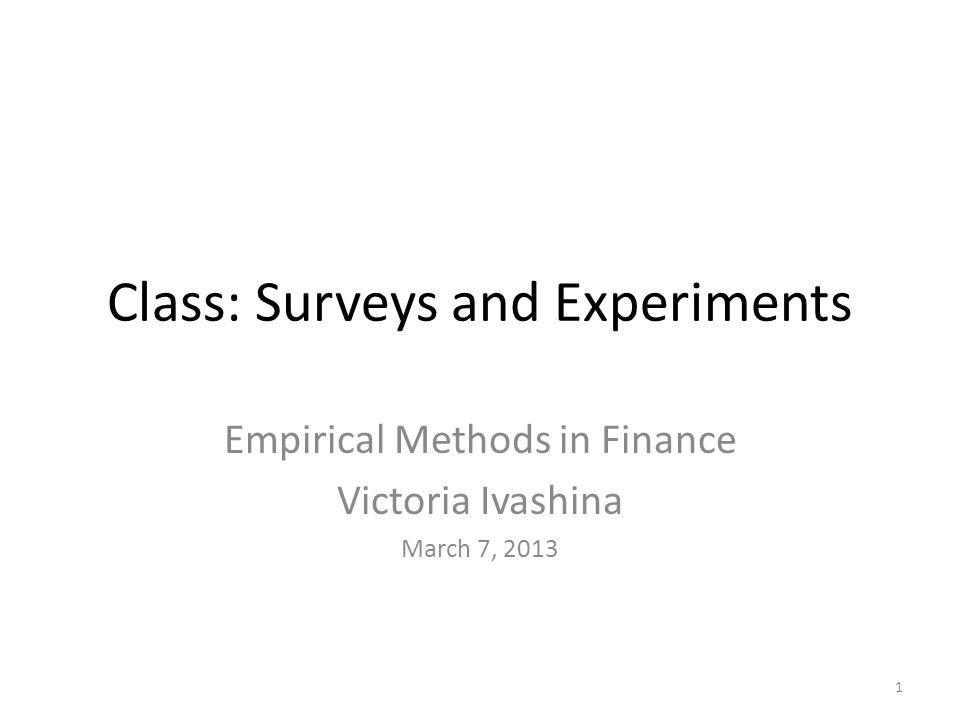 Class: Surveys and Experiments Empirical Methods in Finance Victoria Ivashina March 7, 2013 1