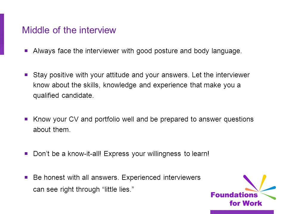 Middle of the interview  Always face the interviewer with good posture and body language.
