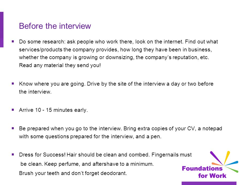 Before the interview  Do some research: ask people who work there, look on the internet.