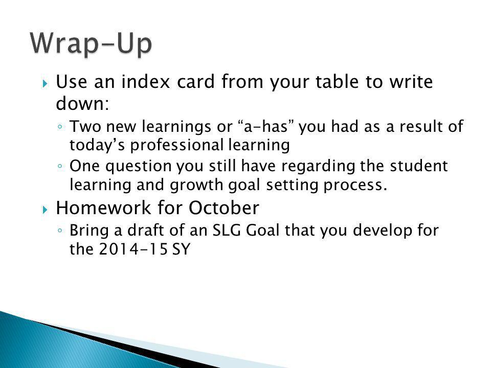  Use an index card from your table to write down: ◦ Two new learnings or a-has you had as a result of today's professional learning ◦ One question you still have regarding the student learning and growth goal setting process.