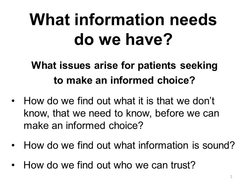 Moving from Informed Consent to Informed Choice When asked about the Duke of Edinburgh going into hospital for an exploratory operation, a Royal spokesman replied, The best way to get better is to do what the Doctor says. A study of women with breast cancer showed that 44% wanted to be involved in joint decision making about their treatment plan, 22% wanted time alone to consider the options, whereas 34% wanted their doctor to make the choice for them.