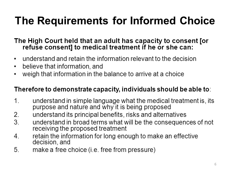 The Requirements for Informed Choice The High Court held that an adult has capacity to consent [or refuse consent] to medical treatment if he or she can: understand and retain the information relevant to the decision believe that information, and weigh that information in the balance to arrive at a choice Therefore to demonstrate capacity, individuals should be able to: 1.understand in simple language what the medical treatment is, its purpose and nature and why it is being proposed 2.understand its principal benefits, risks and alternatives 3.understand in broad terms what will be the consequences of not receiving the proposed treatment 4.retain the information for long enough to make an effective decision, and 5.make a free choice (i.e.