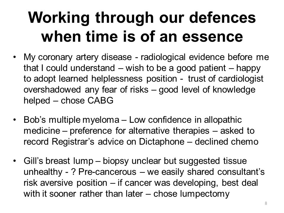 Working through our defences when time is of an essence My coronary artery disease - radiological evidence before me that I could understand – wish to be a good patient – happy to adopt learned helplessness position - trust of cardiologist overshadowed any fear of risks – good level of knowledge helped – chose CABG Bob's multiple myeloma – Low confidence in allopathic medicine – preference for alternative therapies – asked to record Registrar's advice on Dictaphone – declined chemo Gill's breast lump – biopsy unclear but suggested tissue unhealthy - .