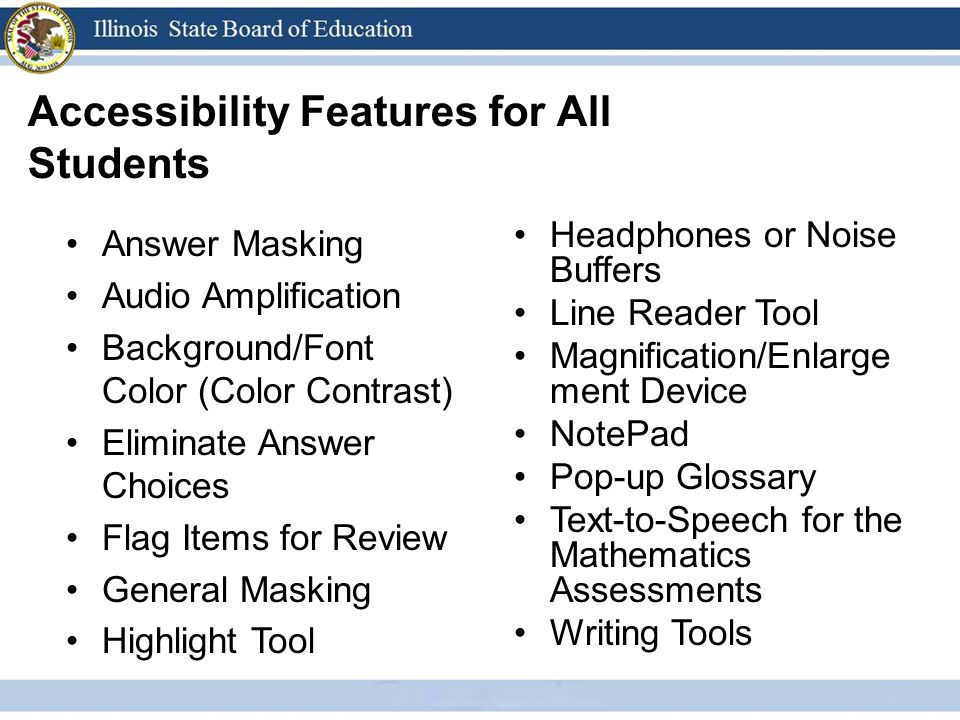 Accessibility Features for All Students Answer Masking Audio Amplification Background/Font Color (Color Contrast) Eliminate Answer Choices Flag Items for Review General Masking Highlight Tool Headphones or Noise Buffers Line Reader Tool Magnification/Enlarge ment Device NotePad Pop-up Glossary Text-to-Speech for the Mathematics Assessments Writing Tools
