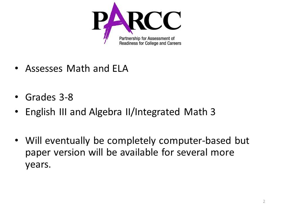 2 Assesses Math and ELA Grades 3-8 English III and Algebra II/Integrated Math 3 Will eventually be completely computer-based but paper version will be available for several more years.