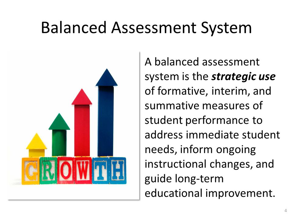 Balanced Assessment System A balanced assessment system is the strategic use of formative, interim, and summative measures of student performance to address immediate student needs, inform ongoing instructional changes, and guide long-term educational improvement.