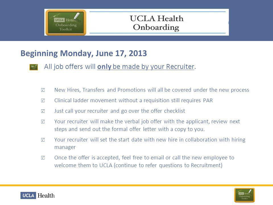 Beginning Monday, June 17, 2013  All new hires will begin their employment with UCLA Hospital System on a New Hire Orientation day  Health System New Hire Orientations are now set three times per month  Throughout the process Onboarding Coordinators will stay in contact with the new hire as they are being onboarded.