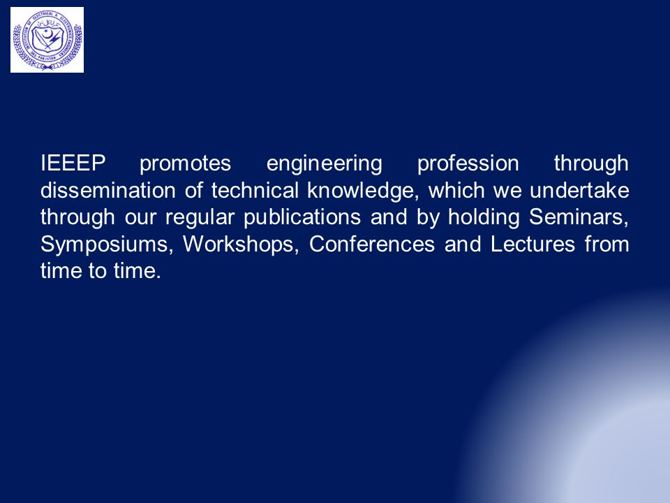 IEEEP promotes engineering profession through dissemination of technical knowledge, which we undertake through our regular publications and by holding Seminars, Symposiums, Workshops, Conferences and Lectures from time to time.