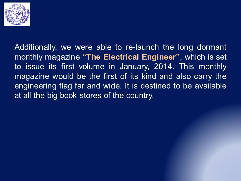 Additionally, we were able to re-launch the long dormant monthly magazine The Electrical Engineer , which is set to issue its first volume in January, 2014.