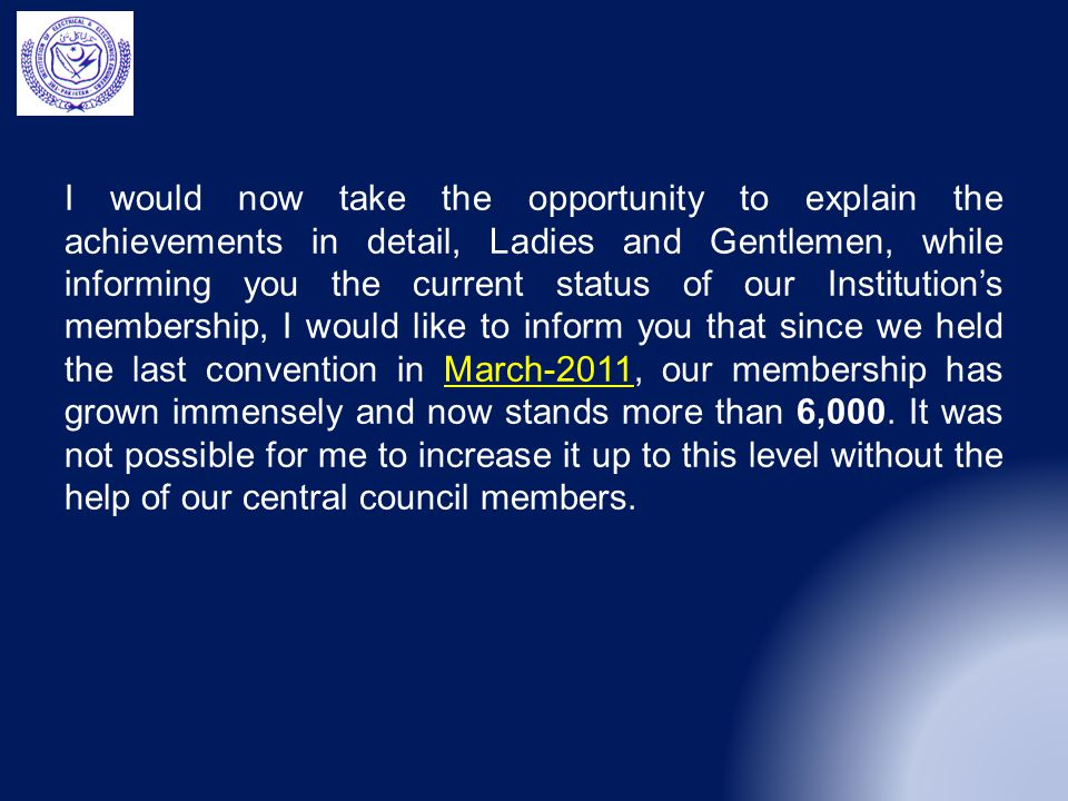 I would now take the opportunity to explain the achievements in detail, Ladies and Gentlemen, while informing you the current status of our Institution's membership, I would like to inform you that since we held the last convention in March-2011, our membership has grown immensely and now stands more than 6,000.