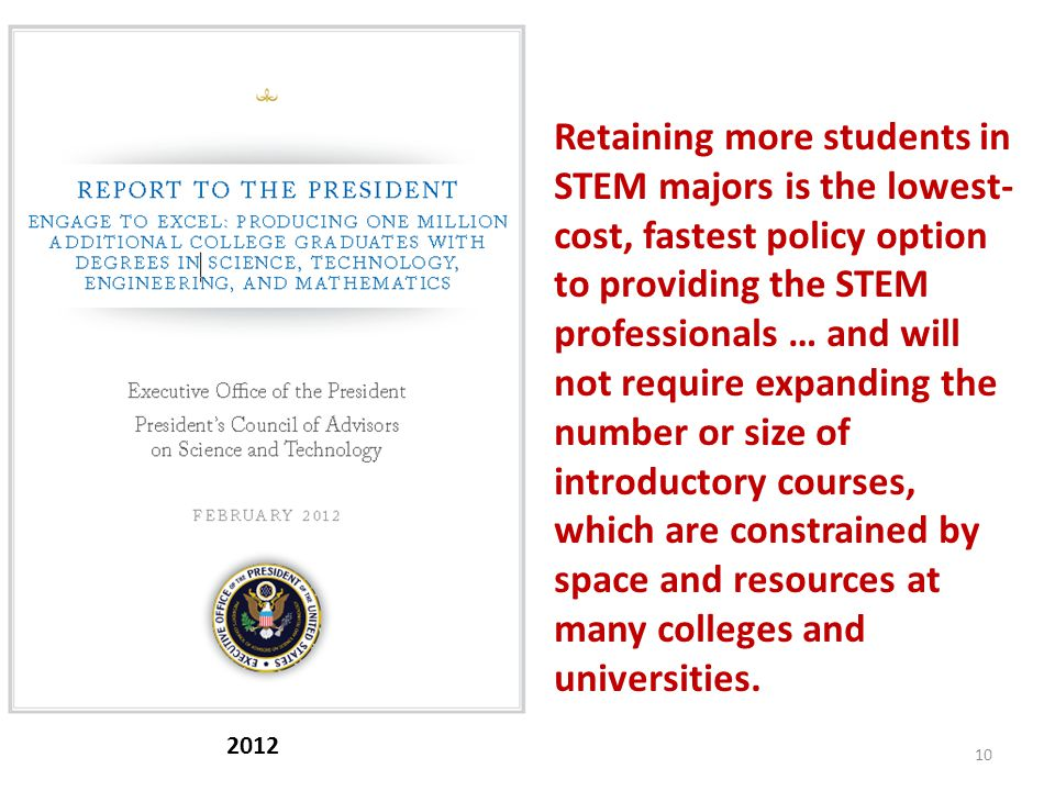 10 2012 Retaining more students in STEM majors is the lowest- cost, fastest policy option to providing the STEM professionals … and will not require expanding the number or size of introductory courses, which are constrained by space and resources at many colleges and universities.