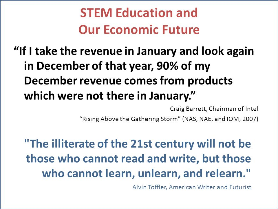 STEM Education and Our Economic Future If I take the revenue in January and look again in December of that year, 90% of my December revenue comes from products which were not there in January. Craig Barrett, Chairman of Intel Rising Above the Gathering Storm (NAS, NAE, and IOM, 2007) The illiterate of the 21st century will not be those who cannot read and write, but those who cannot learn, unlearn, and relearn. Alvin Toffler, American Writer and Futurist