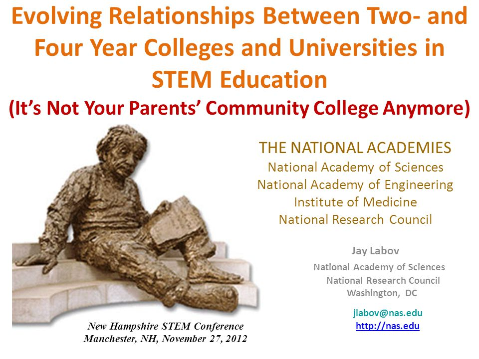 Evolving Relationships Between Two- and Four Year Colleges and Universities in STEM Education (It's Not Your Parents' Community College Anymore) THE NATIONAL ACADEMIES National Academy of Sciences National Academy of Engineering Institute of Medicine National Research Council Jay Labov National Academy of Sciences National Research Council Washington, DC jlabov@nas.edu http://nas.edu New Hampshire STEM Conference Manchester, NH, November 27, 2012