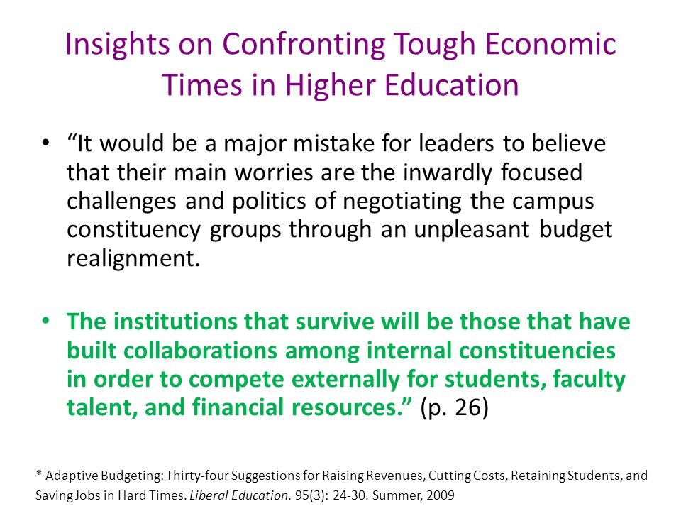 Insights on Confronting Tough Economic Times in Higher Education It would be a major mistake for leaders to believe that their main worries are the inwardly focused challenges and politics of negotiating the campus constituency groups through an unpleasant budget realignment.