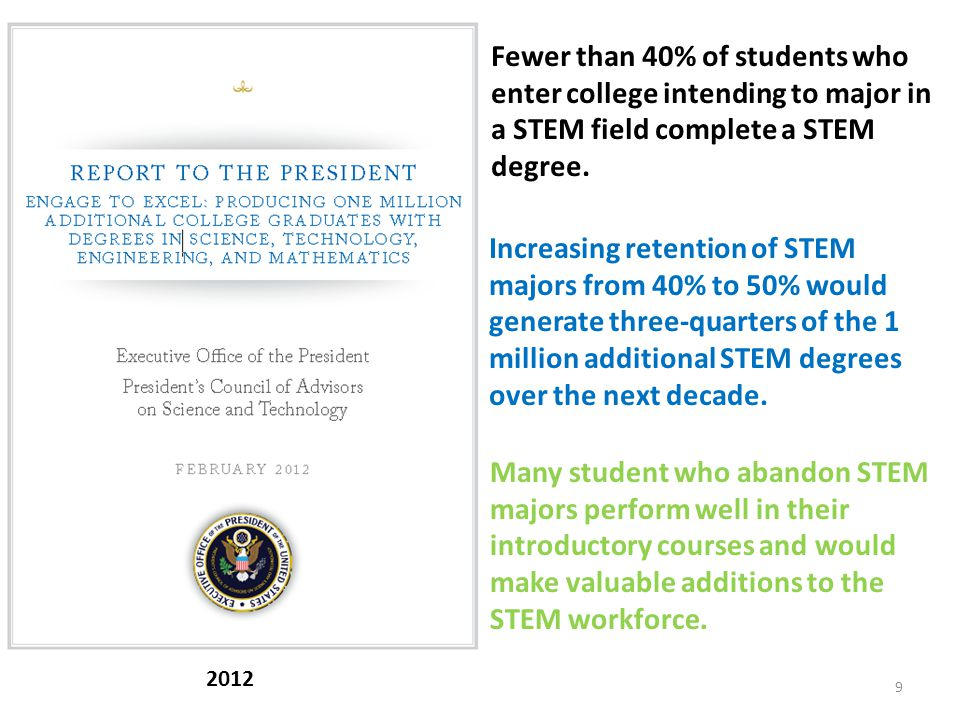 9 2012 Increasing retention of STEM majors from 40% to 50% would generate three-quarters of the 1 million additional STEM degrees over the next decade.