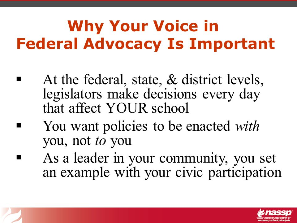 Why Your Voice in Federal Advocacy Is Important  At the federal, state, & district levels, legislators make decisions every day that affect YOUR school  You want policies to be enacted with you, not to you  As a leader in your community, you set an example with your civic participation