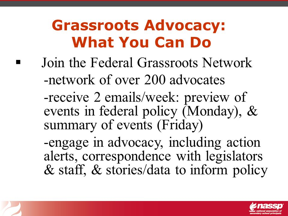 Grassroots Advocacy: What You Can Do  Join the Federal Grassroots Network -network of over 200 advocates -receive 2 emails/week: preview of events in federal policy (Monday), & summary of events (Friday) -engage in advocacy, including action alerts, correspondence with legislators & staff, & stories/data to inform policy